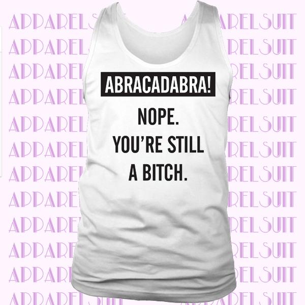 Abracadabra Nope Your Still a Bitch